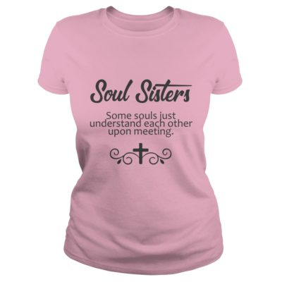 Soul Sisters some soul just understand each other upon meeting ladies tee 400x400 - Soul Sisters some soul just understand each other upon meeting shirt