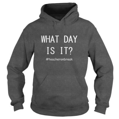 Teacher on break What day is it hoodie 400x400 - Teacher on break What day is it shirt, hoodie, long sleeve