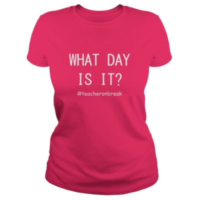 Teacher on break What day is it ladies tee 400x400 - Teacher on break What day is it shirt, hoodie, long sleeve