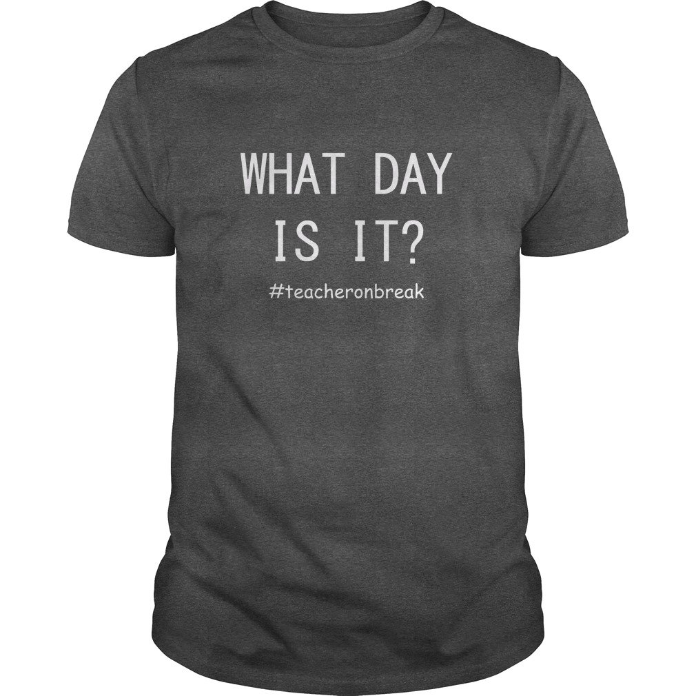 Teacher on break What day is it shirt - Teacher on break What day is it shirt, hoodie, long sleeve