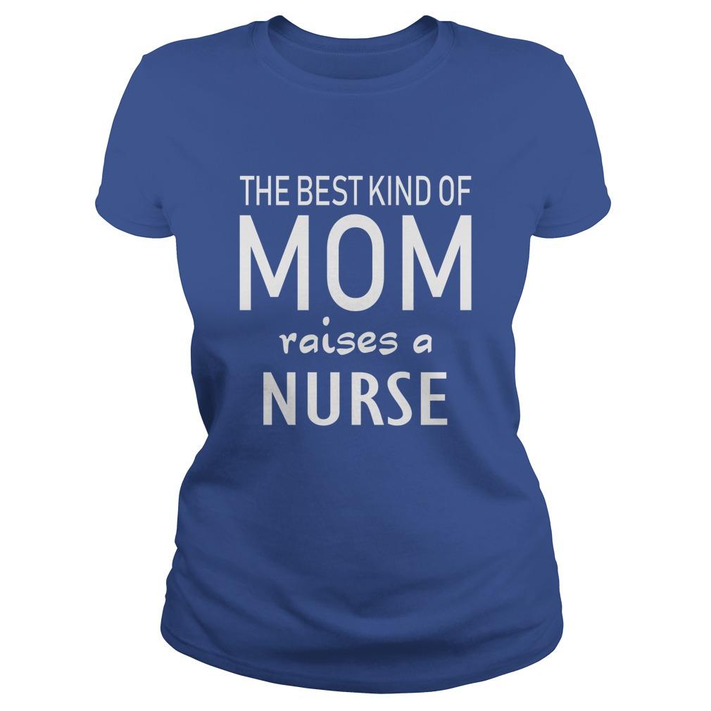 The best kind of Mom raises a Nurse shirt - The best kind of Mom raises a Nurse shirt, hoodie, ladies tee