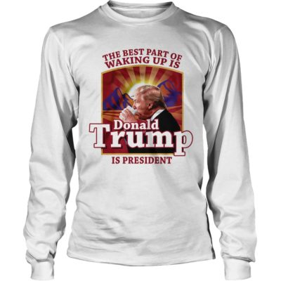 The best part of waking up is Donald Trump is President long sleeve 400x400 - The best part of waking up is Donald Trump is President shirt