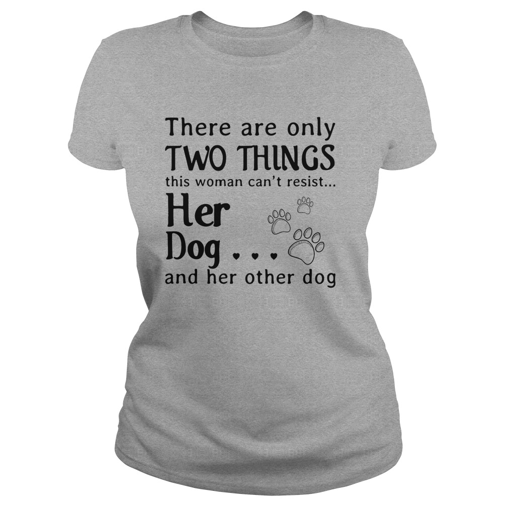 There are only two things this Woman cant resist her Dog shirt - There are only two things this Woman can't resist her Dog shirt, ladies tee