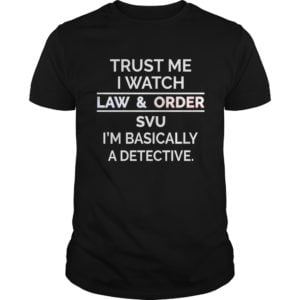 Trust me I watch law and order SVU Im basically a detective shirt 300x300 - Trust me I watch law and order SVU I'm basically a detective shirt