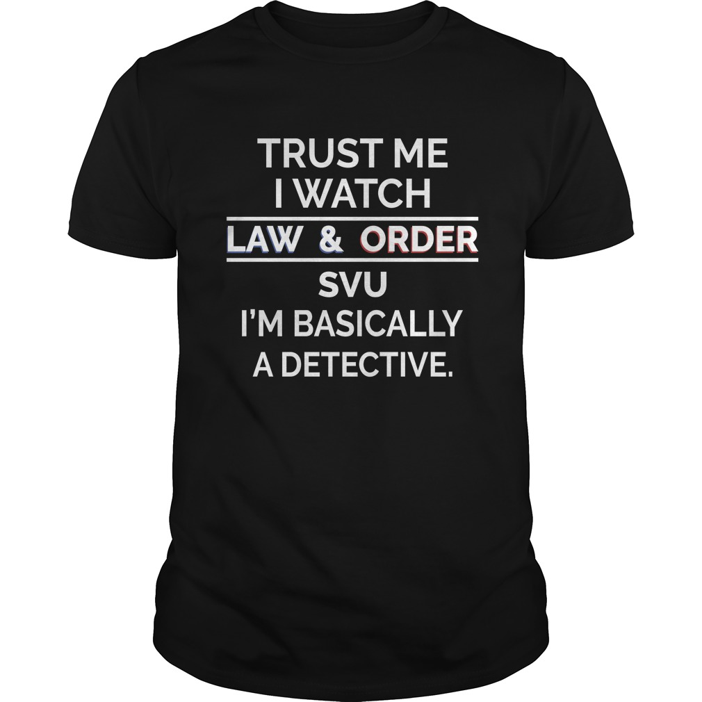 Trust me I watch law and order SVU Im basically a detective shirt - Trust me I watch law and order SVU I'm basically a detective shirt