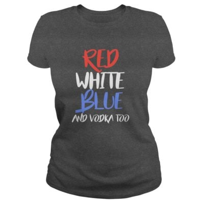4th of July red white blue and vodka too ladies tee 400x400 - 4th of July Red White Blue and Vodka Too shirt, hoodie, guys tee
