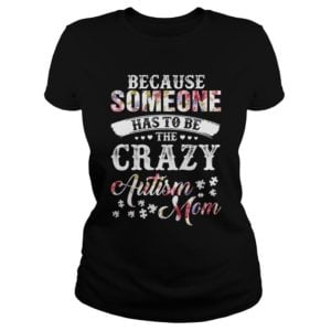 Because someone has to be the crazy Autism Mom shirt 300x300 - Because Someone Has To Be The Crazy Autism Mom shirt, ladies tee, hoodie