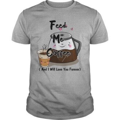 Feed me Coffee and I will love you Forever guys tee 400x400 - Feed me Coffee and I Will love you Forever shirt, hoodie, guys tee