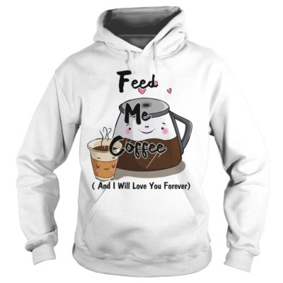 Feed me Coffee and I will love you Forever hoodie 400x400 - Feed me Coffee and I Will love you Forever shirt, hoodie, guys tee