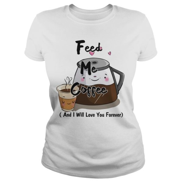Feed me Coffee and I will love you Forever shirt 600x600 - Feed me Coffee and I Will love you Forever shirt, hoodie, guys tee