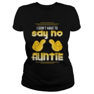I dont have to say No Auntie shirt 300x300 - I Don't Have To Say No Auntie shirt, hoodie, long sleeve