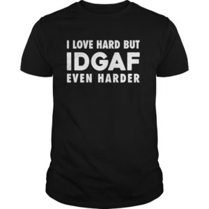I love hard but IDGAF even harder shirt 300x300 - I Love Hard But IDGAF Even Harder shirt, guys tee, long sleeve