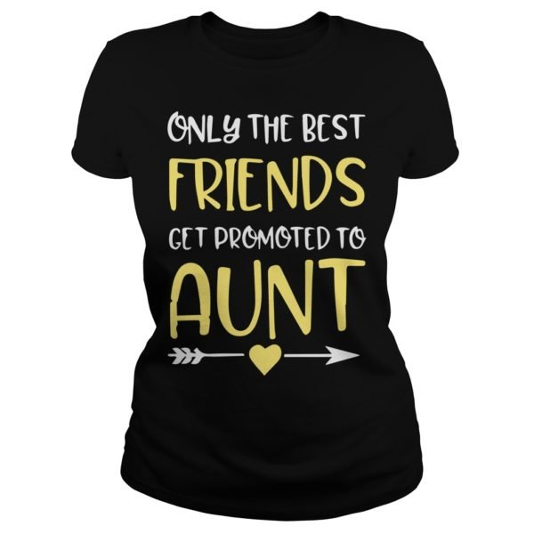 Only The Best Friends Get Promoted To Aunt shirt 600x600 - Only The Best Friends Get Promoted To Aunt shirt, ladies tee