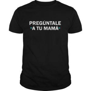 Preguntale A Tu Mama shirt 300x300 - Preguntale A Tu Mama shirt, ladies tee, hoodie, long sleeve