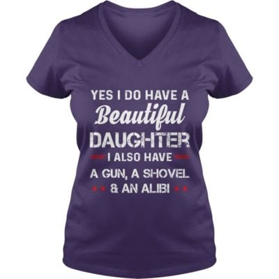 Yes I do have a beautiful Daughter I have a Gun a shovel and an Alibi ladies v neck 400x400 - Yes I do have a Beautiful Daughter I have a Gun a Shovel and an Alibi shirt
