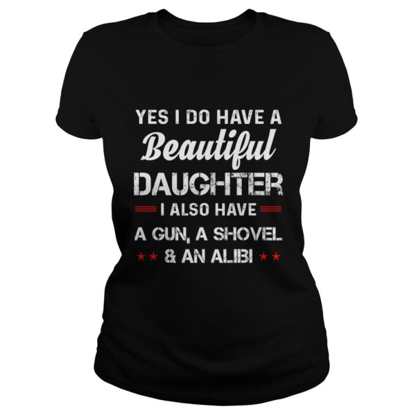 Yes I do have a beautiful Daughter I have a Gun a shovel and an Alibi shirt 600x600 - Yes I do have a Beautiful Daughter I have a Gun a Shovel and an Alibi shirt