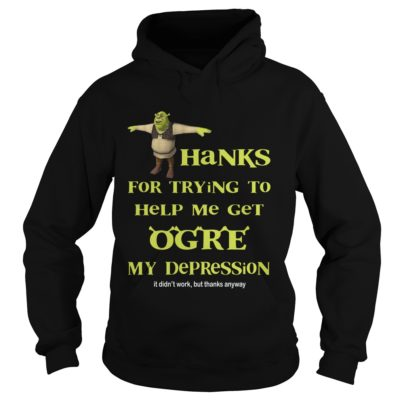 6 1 400x400 - Shrek Thanks for Trying to Help Me Get Ogre my Depression shirt, hoodie, LS