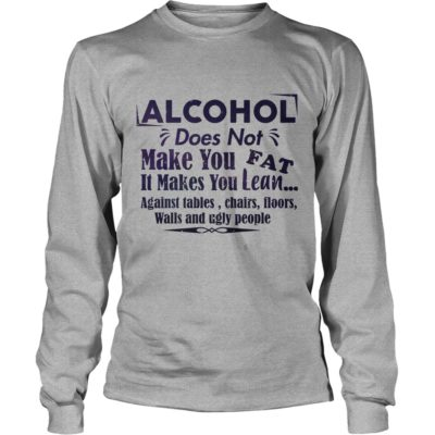 Alcohol Does Not Make You Fat It Make You Lean Against Tables 400x400 - Alcohol does not make you fat It makes you lean shirt