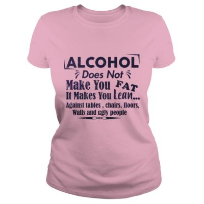 Alcohol Does Not Make You Fat It Make You Lean Against Tables Chairs 400x400 - Alcohol does not make you fat It makes you lean shirt