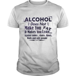 Alcohol Does Not Make You Fat It Make You Lean Against Tables Chairs Shirt 300x300 - Alcohol does not make you fat It makes you lean shirt