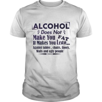 Alcohol Does Not Make You Fat It Make You Lean Against Tables Chairs Shirt 400x400 - Alcohol does not make you fat It makes you lean shirt
