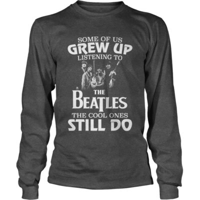 Some of us 400x400 - Some of us Grew up listening to the Beatles the cool ones still do shirt