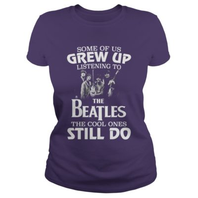 Some of us grw up 400x400 - Some of us Grew up listening to the Beatles the cool ones still do shirt