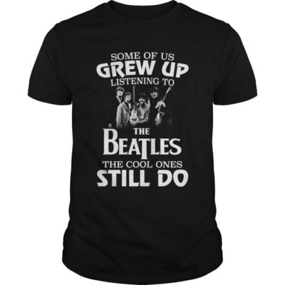 Some of us grw upShirt 400x400 - Some of us Grew up listening to the Beatles the cool ones still do shirt