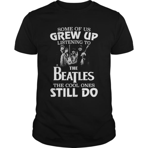 Some of us grw upShirt 600x600 - Some of us Grew up listening to the Beatles the cool ones still do shirt
