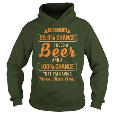 Theres a 99 9 chance I need a Beer hoodie 400x400 - There's a 99, 9% Chance I Need a Beer shirt, guys tee, long sleeve