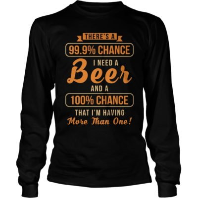 Theres a 99 9 chance I need a Beer long sleeve 400x400 - There's a 99, 9% Chance I Need a Beer shirt, guys tee, long sleeve