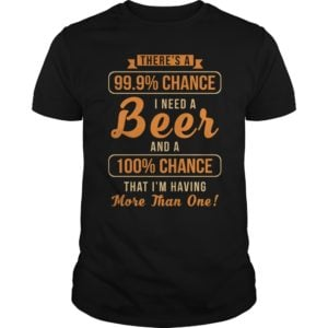 Theres a 99 9 chance I need a Beer shirt 300x300 - There's a 99, 9% Chance I Need a Beer shirt, guys tee, long sleeve
