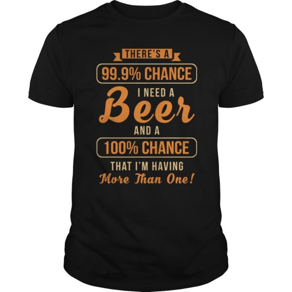 Theres a 99 9 chance I need a Beer shirt 600x600 - There's a 99, 9% Chance I Need a Beer shirt, guys tee, long sleeve