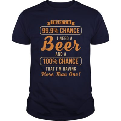 Theres a 99 9 chance I need a Beer t shirt 400x400 - There's a 99, 9% Chance I Need a Beer shirt, guys tee, long sleeve