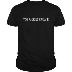 You fucking knew shir 300x300 - You fucking knew shirt, ladies tee, sweat shirt