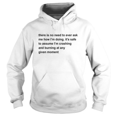 222 4 400x400 - There Is No Need To Ever Ask Me How I'm Doing shirt, hoodie, LS