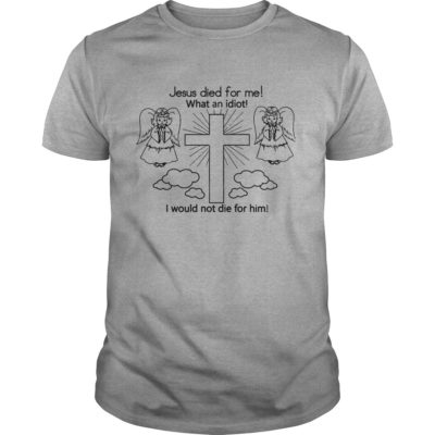 3 400x400 - Jesus Died For Me What An Idiot I Would Not Die For Him shirt, hoodie