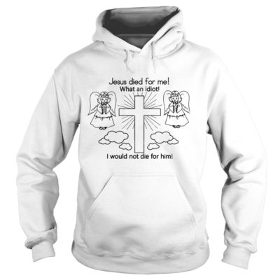 333 400x400 - Jesus Died For Me What An Idiot I Would Not Die For Him shirt, hoodie