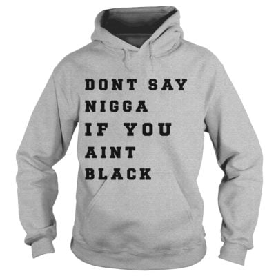 Dont Say Nigga If You Aint Black S 400x400 - Dont Say Nigga If You Aint Black shirt