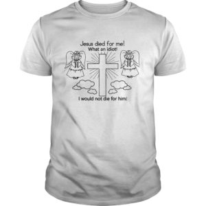Jesus died for me what an idiot I would not die for him shirt 300x300 - Jesus Died For Me What An Idiot I Would Not Die For Him shirt, hoodie