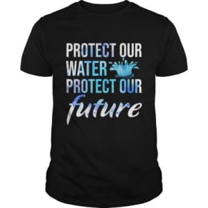 Protect Our Water Protect Our Future Shirt 300x300 - Protect Our Water Protect Our Future Shirt, hoodie