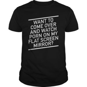 Want to Shirt 300x300 - Want to come over and watch porn on my flat screen mirror shirt