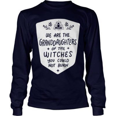We are 400x400 - We are the Granddaughters of the witches you could not burn shirt