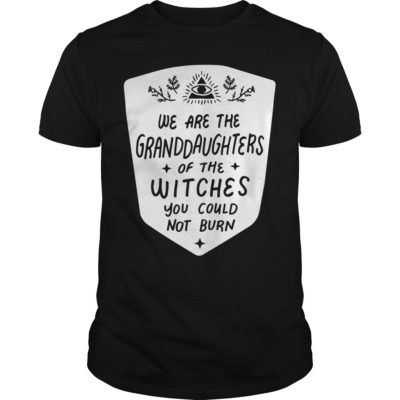 We are Shirt 400x400 - We are the Granddaughters of the witches you could not burn shirt
