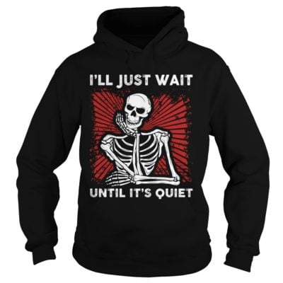 222 18 400x400 - Skeleton I'll Just wait until It's Quiet shirt, long sleeve, hoodie, sweater
