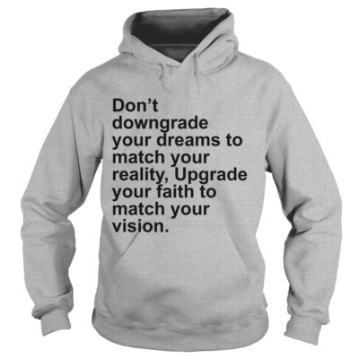 444 11 400x400 - Don't Downgrade Your Dreams to Match your reality shirt, hoodie