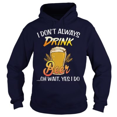 444 3 400x400 - I Don't Always Drink Beer Oh Wait, Yes I Do shirt, guys tee, hoodie