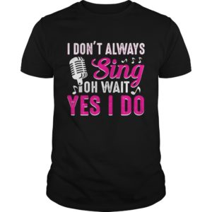 I dont Always Sing Oh Wait Yes I Do 300x300 - I don't Always Sing Oh Wait Yes I Do shirt hoodie, guys tee