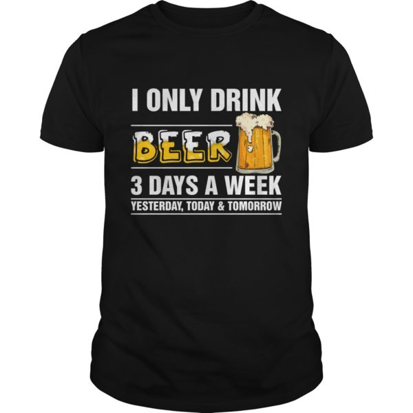 I only Drink Beer 3 Days a Week shirt 600x600 - I only Drink Beer 3 Days a Week shirt, guys tee, long sleeve, hoodie