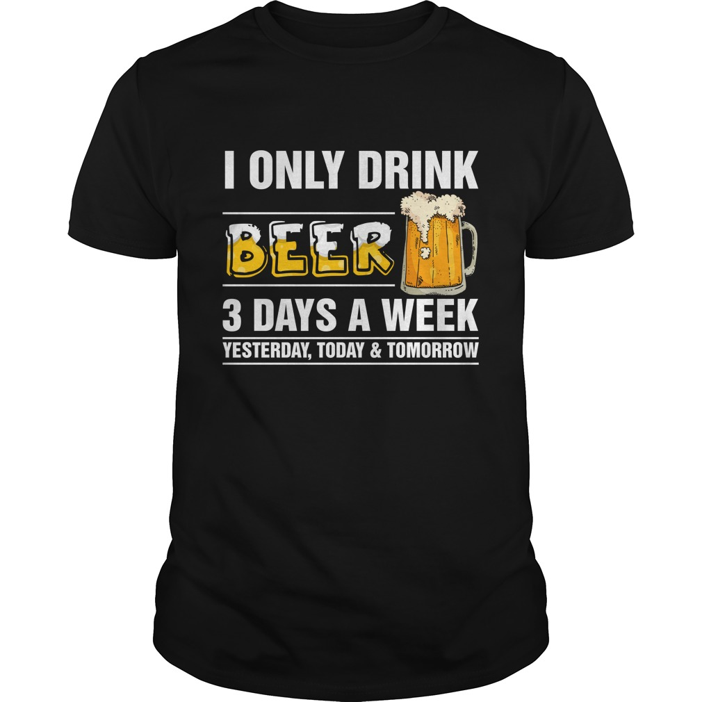 I only Drink Beer 3 Days a Week shirt - I only Drink Beer 3 Days a Week shirt, guys tee, long sleeve, hoodie